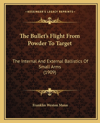 The Bullet's Flight from Powder to Target: The Internal and External Ballistics of Small Arms (1909) - Mann, Franklin Weston
