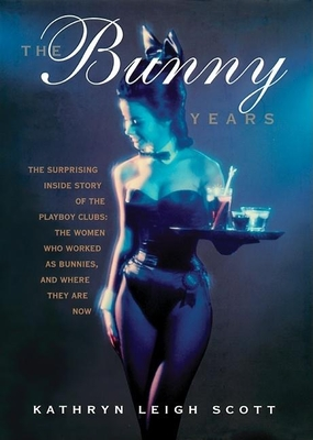 The Bunny Years: The Surprising Inside Story of the Playboy Clubs: The Women Who Worked as Bunnies, and Where They Are Now - Scott, Kathryn Leigh