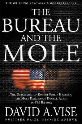 The Bureau and the Mole: The Unmasking of Robert Philip Hanssen, the Most Dangerous Double Agent in FBI History - Vise, David A