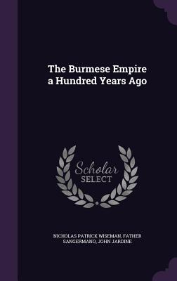 The Burmese Empire a Hundred Years Ago - Wiseman, Nicholas Patrick, and Sangermano, Father, and Jardine, John