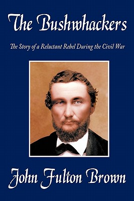 The Bushwhackers: The Story of a Reluctant Rebel During the Civil War - Brown, John Fulton