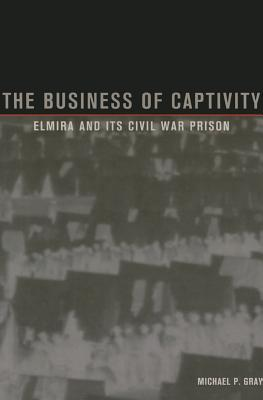 The Business of Captivity: Elmira and its Civil War Prison - Gray, Michael P.