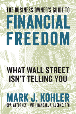 The Business Owner's Guide to Financial Freedom: What Wall Street Isn't Telling You - Kohler, Mark J., and Luebke, Randall (Contributions by)