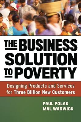 The Business Solution to Poverty: Designing Products and Services for Three Billion New Customers - Polak, Paul, and Warwick, Mal