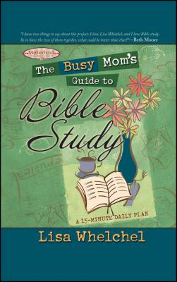 The Busy Mom's Guide to Bible Study - Whelchel, Lisa