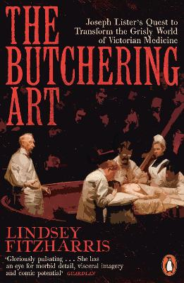 The Butchering Art: Joseph Lister's Quest to Transform the Grisly World of Victorian Medicine - Fitzharris, Lindsey