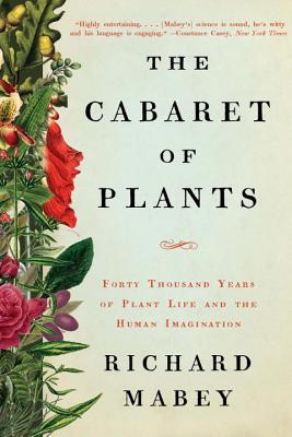 The Cabaret of Plants: Forty Thousand Years of Plant Life and the Human Imagination - Mabey, Richard