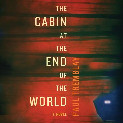 The Cabin at the End of the World - Tremblay, Paul, and Landon, Amy (Read by)