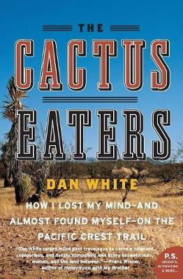 The Cactus Eaters: How I Lost My Mind--And Almost Found Myself--On the Pacific Crest Trail - White, Dan
