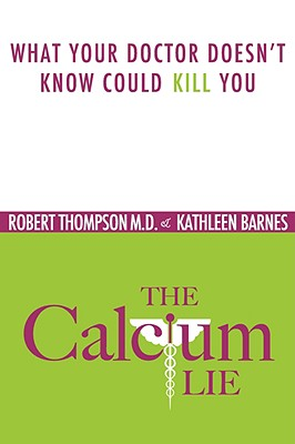 The Calcium Lie: What Your Doctor Doesn't Know Might Kill You - Thompson M D, Robert, and Barnes, Kathleen