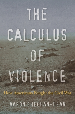 The Calculus of Violence: How Americans Fought the Civil War - Sheehan-Dean, Aaron