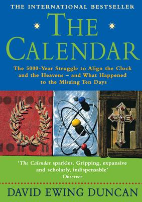 The Calendar: The 5000 Year Struggle to Align the Clock and the Heavens, and What Happened to the Missing Ten Days - Duncan, David Ewing