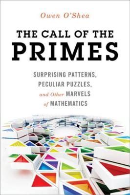 The Call of the Primes: Surprising Patterns, Peculiar Puzzles, and Other Marvels of Mathematics - O'Shea, Owen