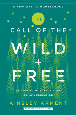 The Call of the Wild and Free: Reclaiming the Wonder in Your Child's Education, A New Way to Homeschool - Arment, Ainsley
