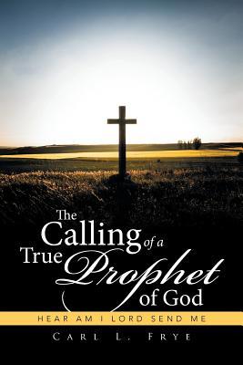 The Calling of a True Prophet of God: Hear Am I Lord Send Me - Frye, Carl L