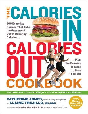 The Calories In, Calories Out Cookbook: 200 Everyday Recipes That Take the Guesswork Out of Counting Calories--Plus, the Exercise It Takes to Burn Them Off - Jones, Catherine, and Trujillo, Elaine, and Nesheim, Malden, PhD