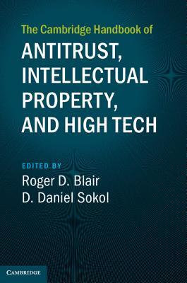 The Cambridge Handbook of Antitrust, Intellectual Property, and High Tech - Blair, Roger D. (Editor), and Sokol, D. Daniel (Editor)