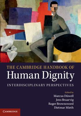 The Cambridge Handbook of Human Dignity: Interdisciplinary Perspectives - Duwell, Marcus (Editor), and Braarvig, Jens (Editor), and Brownsword, Roger, Professor (Editor)