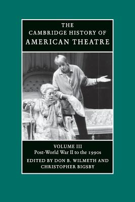 The Cambridge History of American Theatre: Post-World War II to the 1990s v. 3 - Wilmeth, Don B. (Editor), and Bigsby, Christopher (Editor)