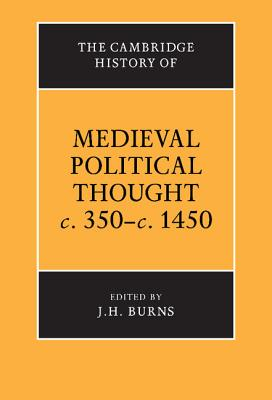 The Cambridge History of Medieval Political Thought C.350 C.1450 - Cambridge University Press, and Burns, J H (Editor)
