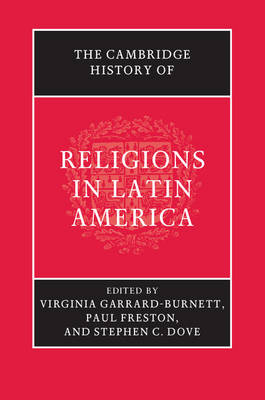 The Cambridge History of Religions in Latin America - Garrard-Burnett, Virginia (Editor), and Freston, Paul (Editor), and Dove, Stephen C. (Editor)