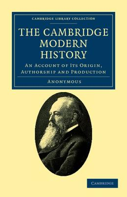 The Cambridge Modern History: An Account of Its Origin, Authorship and Production -