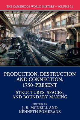 The Cambridge World History: Volume 7, Production, Destruction and Connection, 1750-Present, Part 1, Structures, Spaces, and Boundary Making - McNeill, John (Editor), and Pomeranz, Kenneth (Editor)