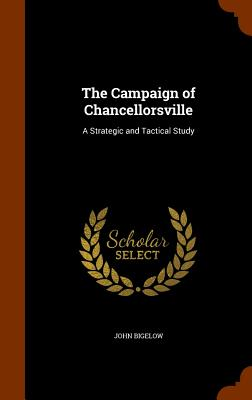 The Campaign of Chancellorsville: A Strategic and Tactical Study - Bigelow, John