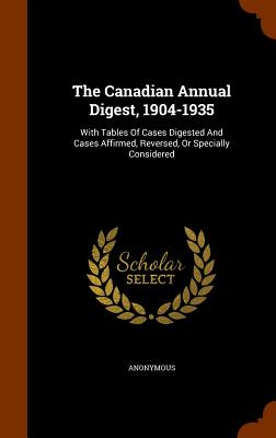 The Canadian Annual Digest, 1904-1935: With Tables of Cases Digested and Cases Affirmed, Reversed, or Specially Considered - Anonymous