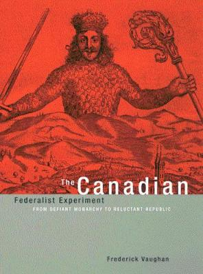 The Canadian Federalist Experiment: From Defiant Monarchy to Reluctant Republic - Vaughan, Frederick
