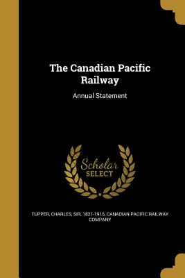The Canadian Pacific Railway - Tupper, Charles Sir (Creator), and Canadian Pacific Railway Company (Creator)