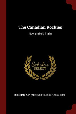 The Canadian Rockies: New and Old Trails - Coleman, A P 1852-1939