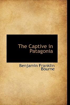 The Captive in Patagonia - Bourne, Benjamin Franklin