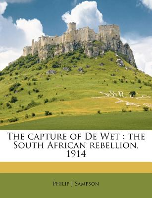The Capture of de Wet: The South African Rebellion, 1914 - Sampson, Philip J