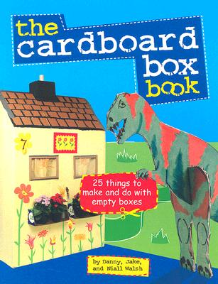 The Cardboard Box Book: 25 Things to Make and Do with Empty Boxes - Walsh, Danny, and Walsh, Jake, and Walsh, Niall
