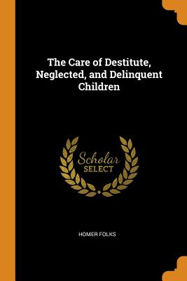 The Care of Destitute, Neglected, and Delinquent Children - Folks, Homer