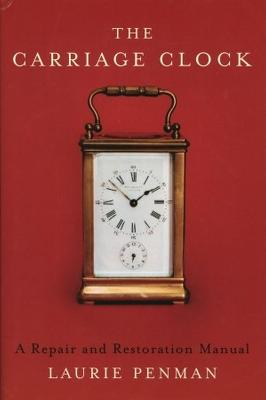 The Carriage Clock: A Repair and Restoration Manual - Penman, Laurie