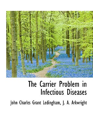 The Carrier Problem in Infectious Diseases - Ledingham, John Charles Grant, and Arkwright, J A