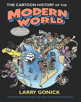 The Cartoon History of the Modern World Part 1: From Columbus to the U.S. Constitution - Gonick, Larry