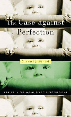 The Case Against Perfection: Ethics in the Age of Genetic Engineering - Sandel, Michael J