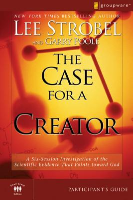 The Case for a Creator: Participant's Guide: A Six-session Investigation of the Scientific Evidence That Points Toward God - Poole, Garry D., and Strobel, Lee