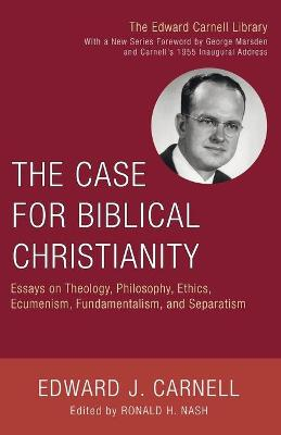 The Case for Biblical Christianity: Essays on Theology, Philosophy, Ethics, Ecumenism, Fundamentalism, and Separatism - Carnell, Edward John, and Nash, Ronald H, Dr. (Editor)