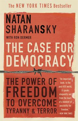 The Case for Democracy: The Power of Freedom to Overcome Tyranny and Terror - Sharansky, Natan, and Dermer, Ron