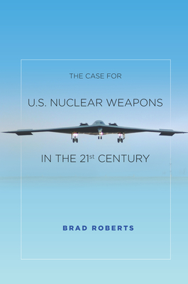 The Case for U.S. Nuclear Weapons in the 21st Century - Roberts, Brad