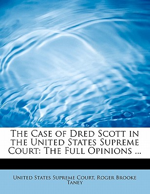 The Case of Dred Scott in the United States Supreme Court: The Full Opinions ... - States Supreme Court, Roger Brooke Taney