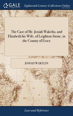The Case of Mr. Josiah Wakelin, and Elizabeth His Wife, of Leighton-Stone, in the County of Essex - Wakelin, Josiah