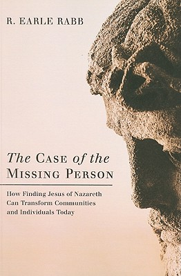 The Case of the Missing Person: How Finding Jesus of Nazareth Can Transform Communities and Individuals Today - Rabb, R Earle