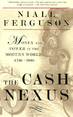 The Cash Nexus: Economics and Politics from the Age of Warfare Through the Age of Welfare, 1700-2000 - Ferguson, Niall