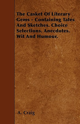 The Casket of Literary Gems - Containing Tales and Sketches. Choice Selections. Anecdotes. Wit and Humour. - Craig, A