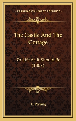 The Castle and the Cottage the Castle and the Cottage: Or Life as It Should Be (1867) or Life as It Should Be (1867) - Perring, E